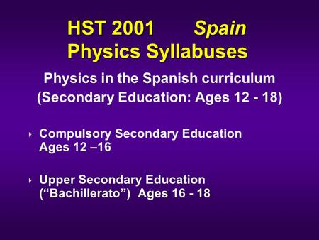 HST 2001 Spain Physics Syllabuses Physics in the Spanish curriculum (Secondary Education: Ages 12 - 18) Compulsory Secondary Education Ages 12 –16 Upper.