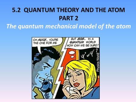 5.2 QUANTUM THEORY AND THE ATOM PART 2 The quantum mechanical model of the atom.