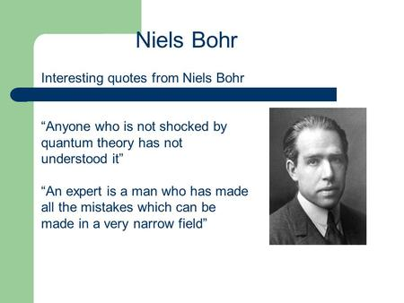 "Interesting quotes from Niels Bohr ""Anyone who is not shocked by quantum theory has not understood it"" ""An expert is a man who has made all the mistakes."