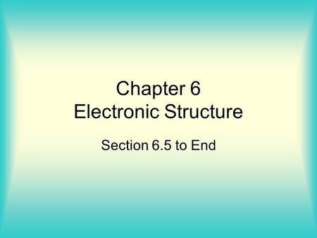 Chapter 6 Electronic Structure Section 6.5 to End.