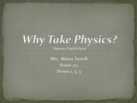 Mrs. Minna Turrell Room 153 Hours 1, 3, 5. It's this or Chemistry Improves problem-solving skills, math skills, standardized-test scores Encourages logical.