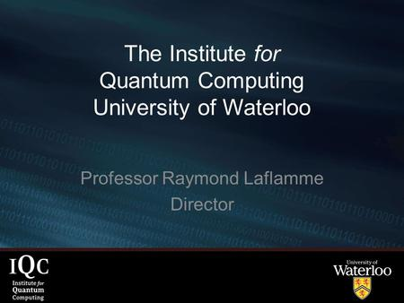 The Institute for Quantum Computing University of Waterloo Professor Raymond Laflamme Director.