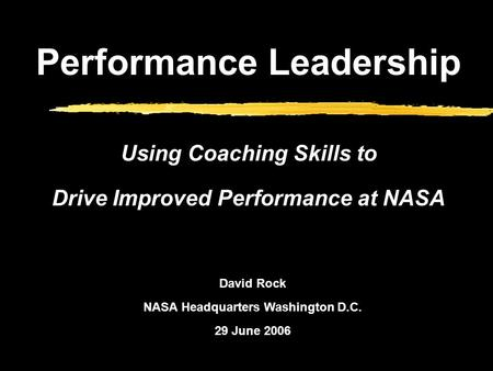 David Rock NASA Headquarters Washington D.C. 29 June 2006 Performance Leadership Using Coaching Skills to Drive Improved Performance at NASA.