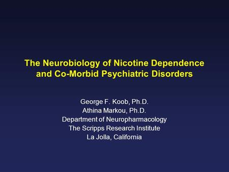 The Neurobiology of Nicotine Dependence and Co-Morbid Psychiatric Disorders George F. Koob, Ph.D. Athina Markou, Ph.D. Department of Neuropharmacology.