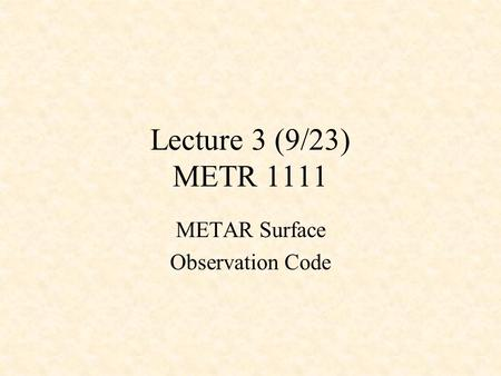 Lecture 3 (9/23) METR 1111 METAR Surface Observation Code.