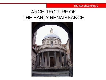 The Renaissance Era ARCHITECTURE OF THE EARLY RENAISSANCE.