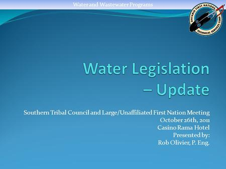Water and Wastewater Programs Southern Tribal Council and Large/Unaffiliated First Nation Meeting October 26th, 2011 Casino Rama Hotel Presented by: Rob.