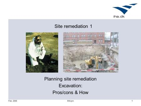 Feb. 2006IHA/pm1 Site remediation 1 Planning site remediation Excavation: Pros/cons & How.