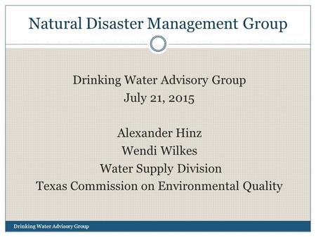 Natural Disaster Management Group Drinking Water Advisory Group July 21, 2015 Alexander Hinz Wendi Wilkes Water Supply Division Texas Commission on Environmental.