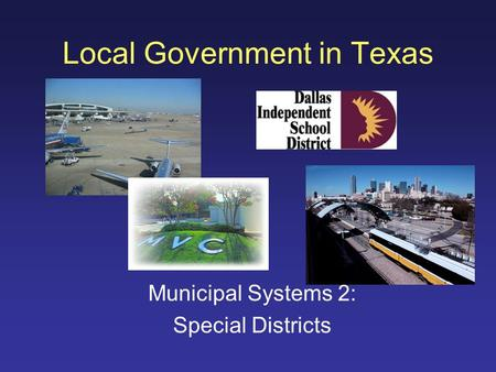 Local Government in Texas Municipal Systems 2: Special Districts.