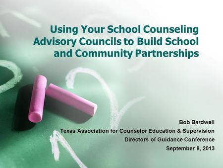 Using Your School Counseling Advisory Councils to Build School and Community Partnerships Bob Bardwell Texas Association for Counselor Education & Supervision.
