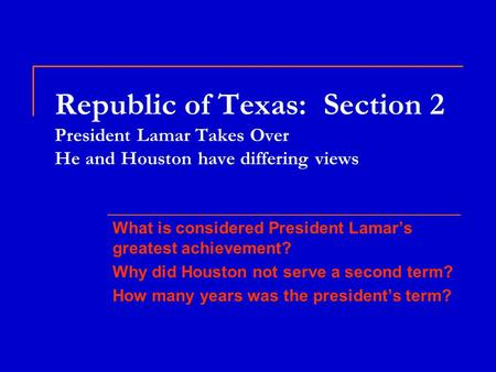 Republic of Texas: Section 2 President Lamar Takes Over He and Houston have differing views What is considered President Lamar's greatest achievement?