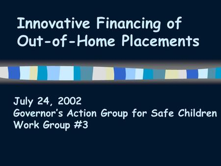 Innovative Financing of Out-of-Home Placements July 24, 2002 Governor's Action Group for Safe Children Work Group #3.