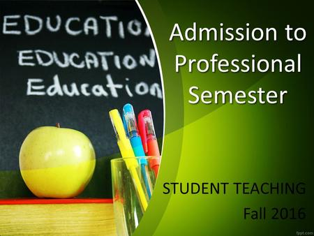 Admission to Professional Semester STUDENT TEACHING Fall 2016.