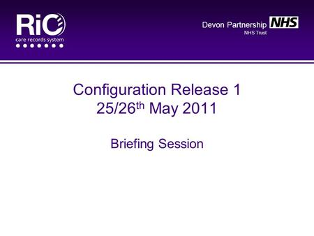 Devon Partnership NHS Trust Configuration Release 1 25/26 th May 2011 Briefing Session.