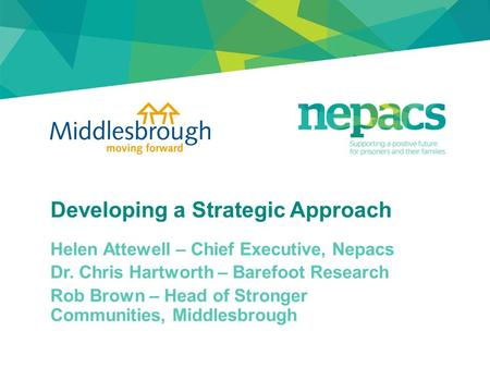 Developing a Strategic Approach Helen Attewell – Chief Executive, Nepacs Dr. Chris Hartworth – Barefoot Research Rob Brown – Head of Stronger Communities,