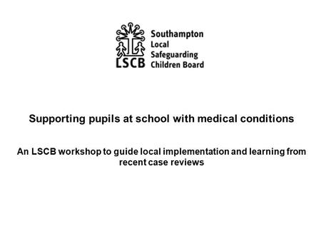 Supporting pupils at school with medical conditions An LSCB workshop to guide local implementation and learning from recent case reviews.
