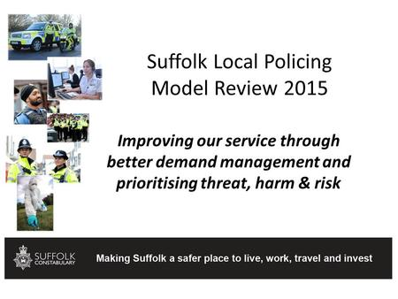 Suffolk Local Policing Model Review 2015 Improving our service through better demand management and prioritising threat, harm & risk.