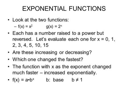 EXPONENTIAL FUNCTIONS Look at the two functions: –f(x) = x 2 g(x) = 2 x Each has a number raised to a power but reversed. Let's evaluate each one for x.
