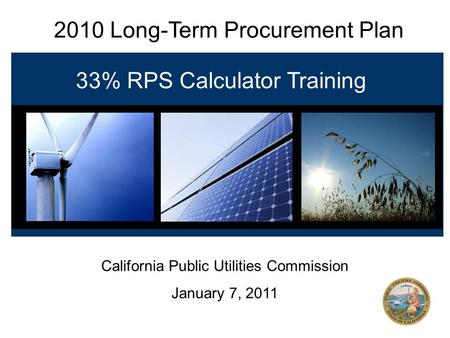 2010 Long-Term Procurement Plan 33% RPS Calculator Training California Public Utilities Commission January 7, 2011.