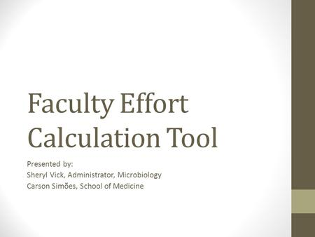 Faculty Effort Calculation Tool Presented by: Sheryl Vick, Administrator, Microbiology Carson Simões, School of Medicine.