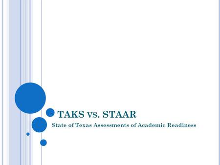 TAKS VS. STAAR State of Texas Assessments of Academic Readiness.