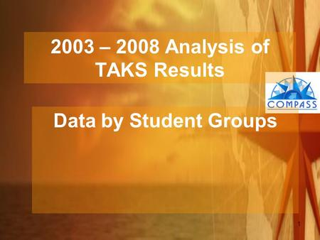 1 2003 – 2008 Analysis of TAKS Results Data by Student Groups.
