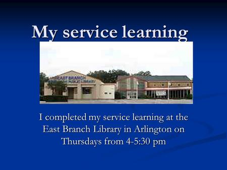 My service learning I completed my service learning at the East Branch Library in Arlington on Thursdays from 4-5:30 pm.