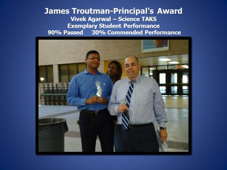 James Troutman-Principal's Award Vivek Agarwal – Science TAKS Exemplary Student Performance 90% Passed 30% Commended Performance.