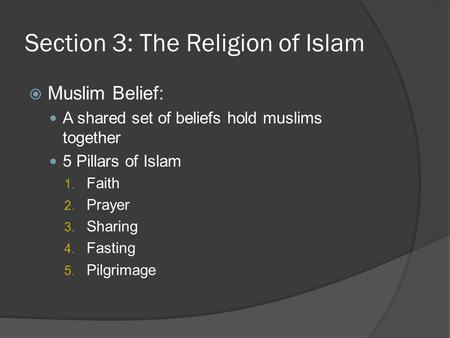 Section 3: The Religion of Islam  Muslim Belief: A shared set of beliefs hold muslims together 5 Pillars of Islam 1. Faith 2. Prayer 3. Sharing 4. Fasting.