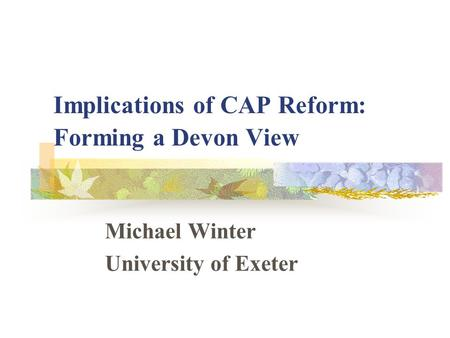 Implications of CAP Reform: Forming a Devon View Michael Winter University of Exeter.