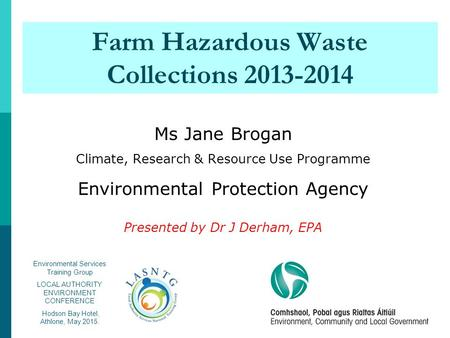 Farm Hazardous Waste Collections 2013-2014 Ms Jane Brogan Climate, Research & Resource Use Programme Environmental Protection Agency Presented by Dr J.