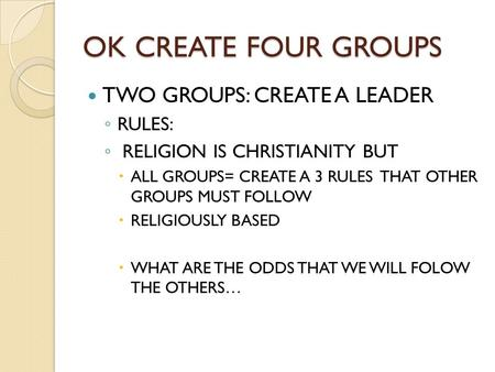 OK CREATE FOUR GROUPS TWO GROUPS: CREATE A LEADER ◦ RULES: ◦ RELIGION IS CHRISTIANITY BUT  ALL GROUPS= CREATE A 3 RULES THAT OTHER GROUPS MUST FOLLOW.