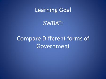 Learning Goal SWBAT: Compare Different forms of Government.