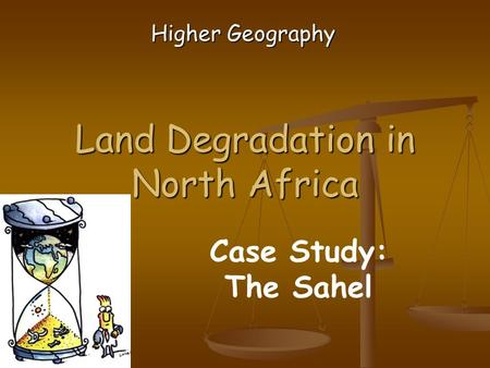Land Degradation in North Africa Higher Geography Case Study: The Sahel.