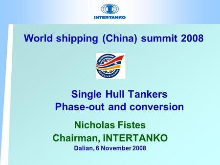 Single Hull Tankers Phase-out and conversion Nicholas Fistes Chairman, INTERTANKO Dalian, 6 November 2008 World shipping (China) summit 2008.