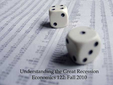 1 Understanding the Great Recession Economics 122: Fall 2010.