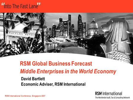 RSM International Conference, Singapore 2007 RSM Global Business Forecast Middle Enterprises in the World Economy David Bartlett Economic Adviser, RSM.