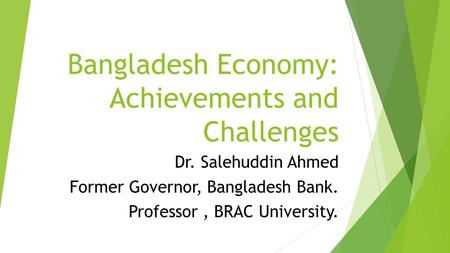 Bangladesh Economy: Achievements and Challenges Dr. Salehuddin Ahmed Former Governor, Bangladesh Bank. Professor, BRAC University.