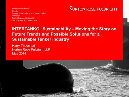 INTERTANKO: Sustainability – Moving the Story on Future Trends and Possible Solutions for a Sustainable Tanker Industry Harry Theochari Norton Rose Fulbright.
