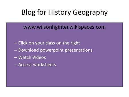 Blog for History Geography www.wilsonhginter.wikispaces.com – Click on your class on the right – Download powerpoint presentations – Watch Videos – Access.
