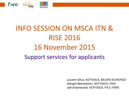 INFO SESSION ON MSCA ITN & RISE 2016 16 November 2015 Support services for applicants Laurent Ghys, NCP MSCA, BELSPO (EUROFED) Margot Beereboom, NCP MSCA,