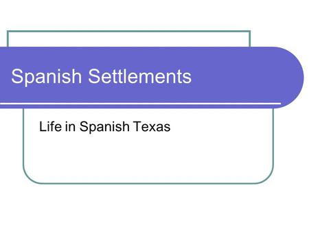 Spanish Settlements Life in Spanish Texas.