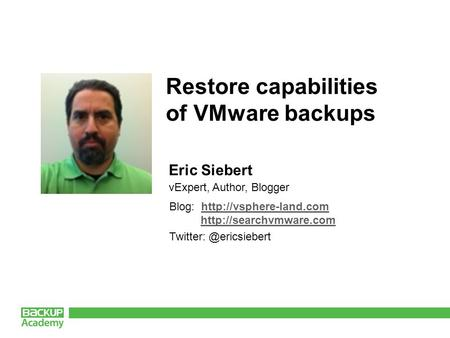 Eric Siebert vExpert, Author, Blogger Restore capabilities of VMware backups Blog: