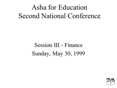 Asha for Education Second National Conference Session III - Finance Sunday, May 30, 1999.