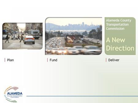 ALAMEDA County Transportation Commission | Plan | Fund Alameda County Transportation Commission A New Direction | Deliver.