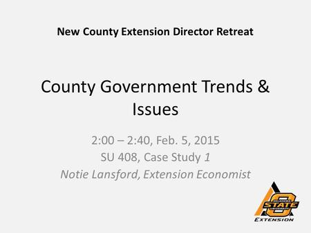 County Government Trends & Issues 2:00 – 2:40, Feb. 5, 2015 SU 408, Case Study 1 Notie Lansford, Extension Economist New County Extension Director Retreat.