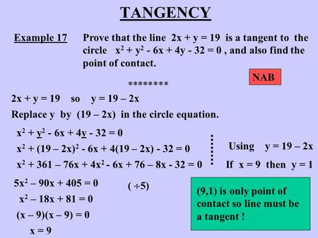 TANGENCY Example 17Prove that the line 2x + y = 19 is a tangent to the circle x 2 + y 2 - 6x + 4y - 32 = 0, and also find the point of contact. ********