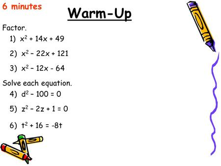 Warm-Up Factor. 6 minutes 1) x 2 + 14x + 49 2) x 2 – 22x + 121 3) x 2 – 12x - 64 Solve each equation. 4) d 2 – 100 = 0 5) z 2 – 2z + 1 = 0 6) t 2 + 16.