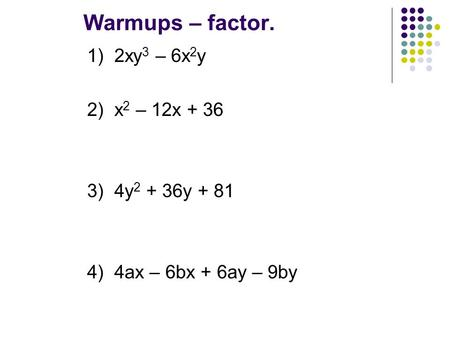 Warmups – factor. 1) 2xy 3 – 6x 2 y 2) x 2 – 12x + 36 3) 4y 2 + 36y + 81 4) 4ax – 6bx + 6ay – 9by.